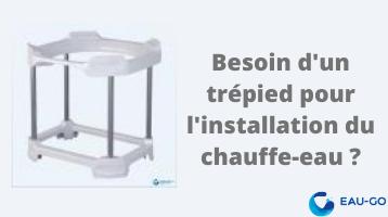 Besoin d'un trépied pour l'installation du chauffe-eau ?