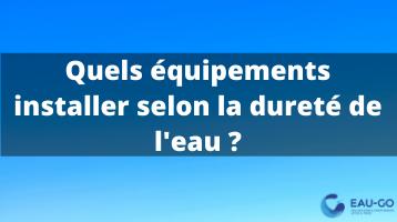 Quels équipements installer selon la dureté de l'eau ?